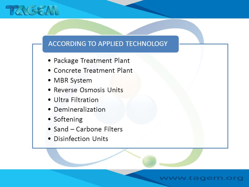 Package Treatment Plant Concrete Treatment Plant MBR System Reverse Osmosis Units Ultra Filtration Demineralization Softening Sand – Carbone Filters Disinfection Units ACCORDING TO APPLIED TECHNOLOGY