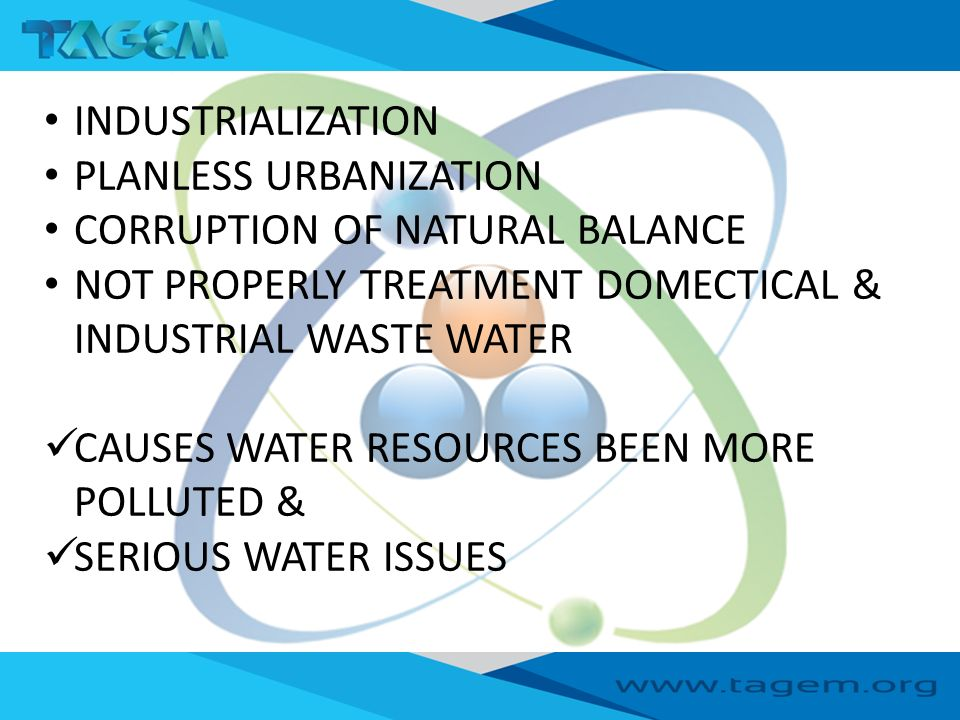 INDUSTRIALIZATION PLANLESS URBANIZATION CORRUPTION OF NATURAL BALANCE NOT PROPERLY TREATMENT DOMECTICAL & INDUSTRIAL WASTE WATER CAUSES WATER RESOURCES BEEN MORE POLLUTED & SERIOUS WATER ISSUES