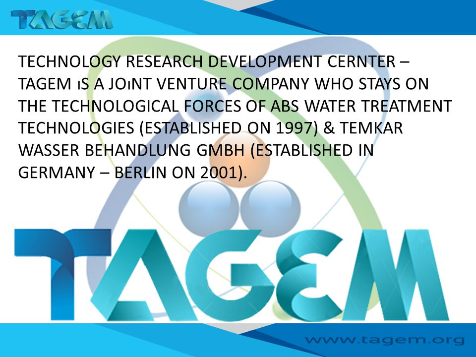 TECHNOLOGY RESEARCH DEVELOPMENT CERNTER – TAGEM ıS A JOıNT VENTURE COMPANY WHO STAYS ON THE TECHNOLOGICAL FORCES OF ABS WATER TREATMENT TECHNOLOGIES (ESTABLISHED ON 1997) & TEMKAR WASSER BEHANDLUNG GMBH (ESTABLISHED IN GERMANY – BERLIN ON 2001).