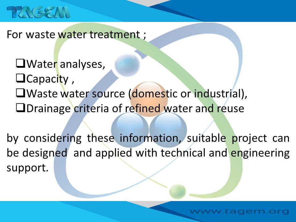 For waste water treatment ;  Water analyses,  Capacity,  Waste water source (domestic or industrial),  Drainage criteria of refined water and reuse by considering these information, suitable project can be designed and applied with technical and engineering support.