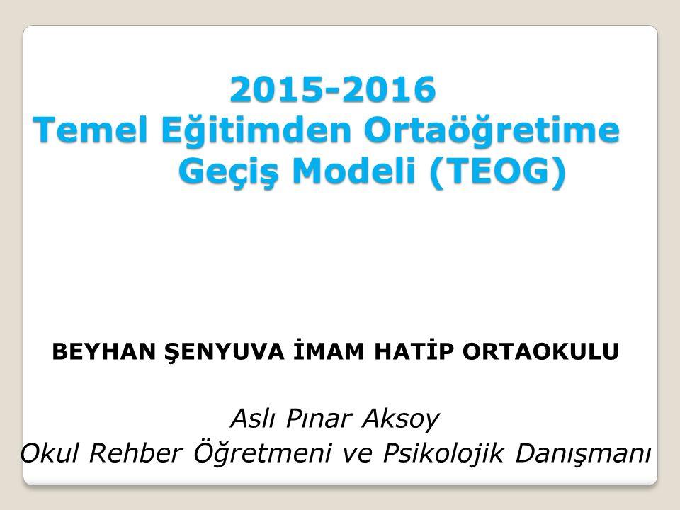 2015-2016 Temel Eğitimden Ortaöğretime Geçiş Modeli (TEOG) 2015-2016 Temel Eğitimden Ortaöğretime Geçiş Modeli (TEOG) BEYHAN ŞENYUVA İMAM HATİP ORTAOKULU Aslı Pınar Aksoy Okul Rehber Öğretmeni ve Psikolojik Danışmanı
