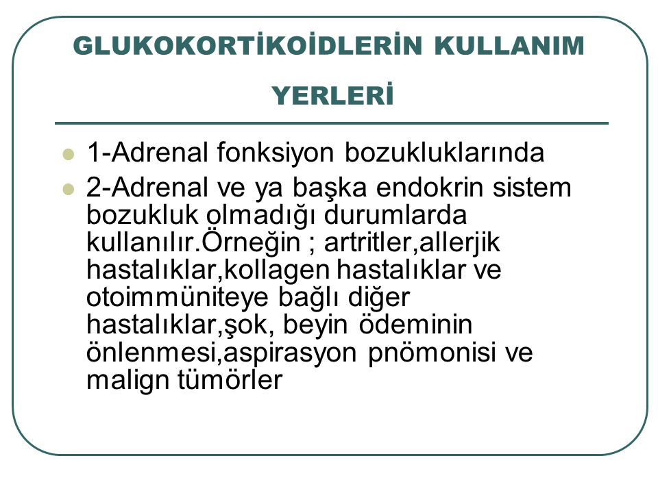 GLUKOKORTİKOİDLERİN KULLANIM YERLERİ 1-Adrenal fonksiyon bozukluklarında 2-Adrenal ve ya başka endokrin sistem bozukluk olmadığı durumlarda kullanılır