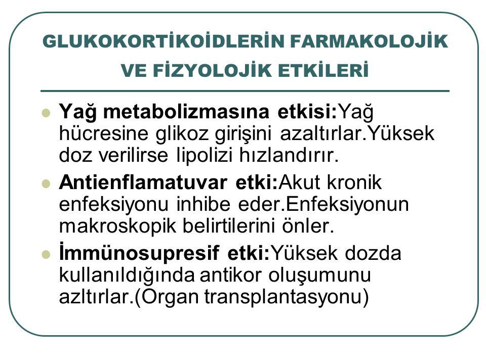 GLUKOKORTİKOİDLERİN FARMAKOLOJİK VE FİZYOLOJİK ETKİLERİ Yağ metabolizmasına etkisi:Yağ hücresine glikoz girişini azaltırlar.Yüksek doz verilirse lipol