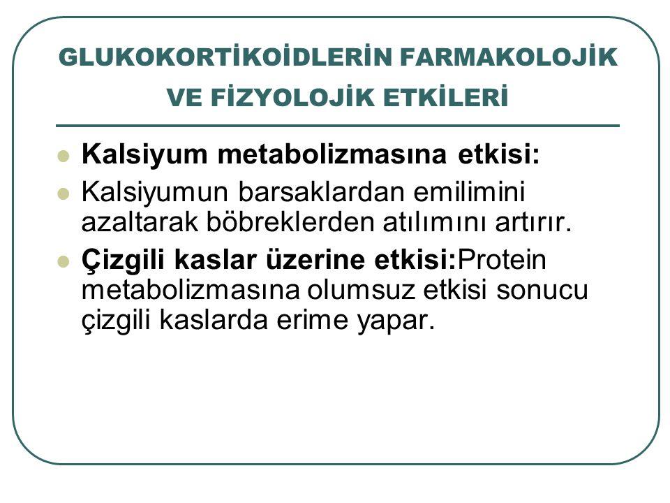 GLUKOKORTİKOİDLERİN FARMAKOLOJİK VE FİZYOLOJİK ETKİLERİ Kalsiyum metabolizmasına etkisi: Kalsiyumun barsaklardan emilimini azaltarak böbreklerden atıl
