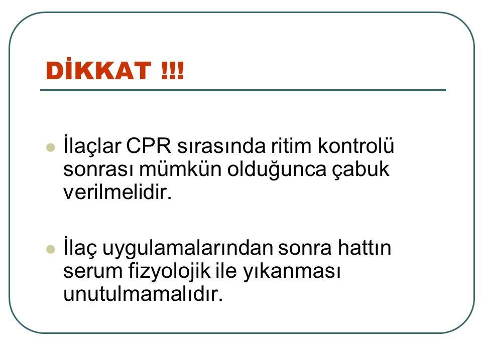 İlaçlar CPR sırasında ritim kontrolü sonrası mümkün olduğunca çabuk verilmelidir. İlaç uygulamalarından sonra hattın serum fizyolojik ile yıkanması un