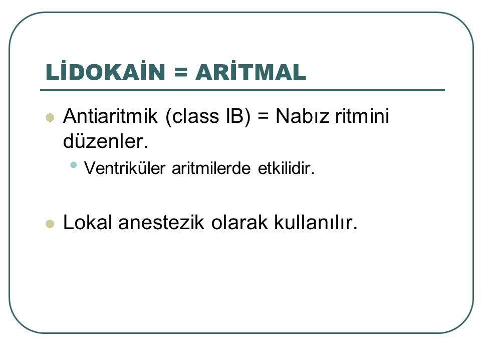 Antiaritmik (class IB) = Nabız ritmini düzenler. Ventriküler aritmilerde etkilidir. Lokal anestezik olarak kullanılır. LİDOKAİN = ARİTMAL