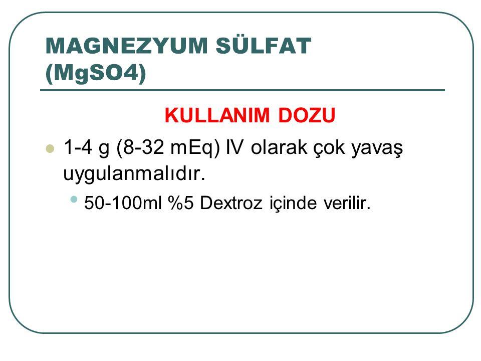 MAGNEZYUM SÜLFAT (MgSO4)  KULLANIM DOZU 1-4 g (8-32 mEq) IV olarak çok yavaş uygulanmalıdır. 50-100ml %5 Dextroz içinde verilir.