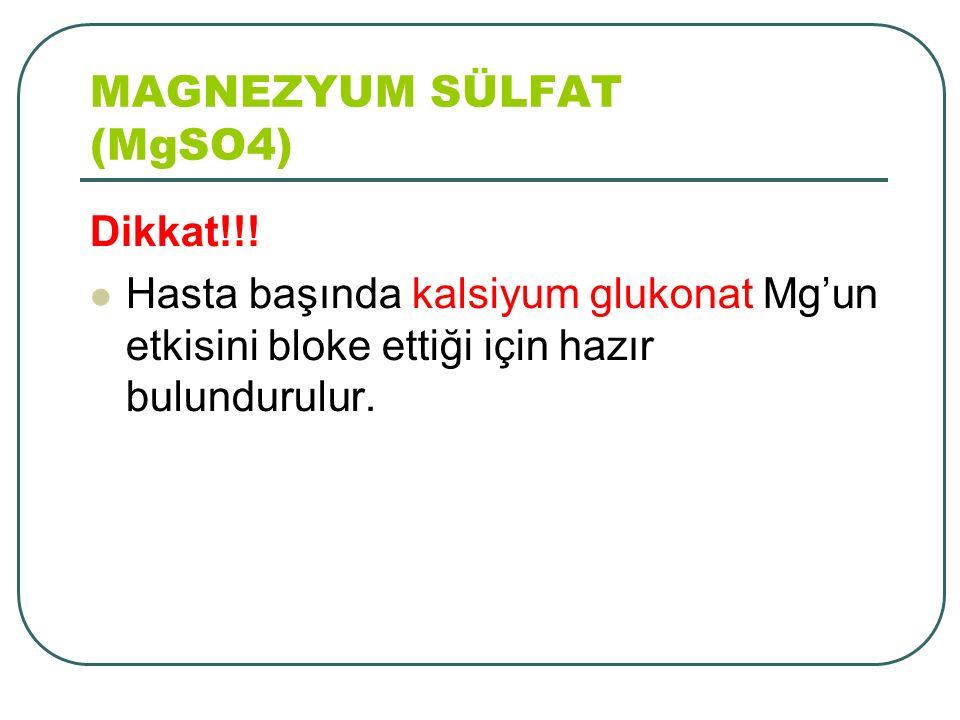 Dikkat!!! Hasta başında kalsiyum glukonat Mg'un etkisini bloke ettiği için hazır bulundurulur. MAGNEZYUM SÜLFAT (MgSO4) 