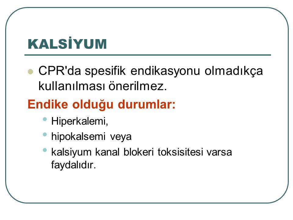 KALSİYUM CPR'da spesifik endikasyonu olmadıkça kullanılması önerilmez. Endike olduğu durumlar: Hiperkalemi, hipokalsemi veya kalsiyum kanal blokeri to