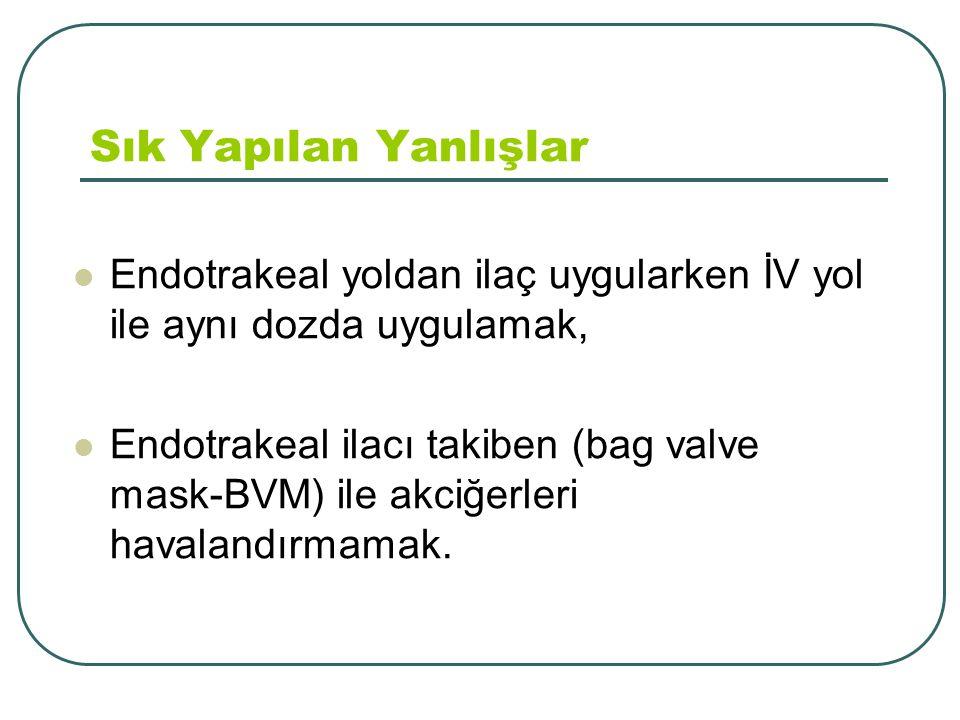 Sık Yapılan Yanlışlar Endotrakeal yoldan ilaç uygularken İV yol ile aynı dozda uygulamak, Endotrakeal ilacı takiben (bag valve mask-BVM) ile akciğerle