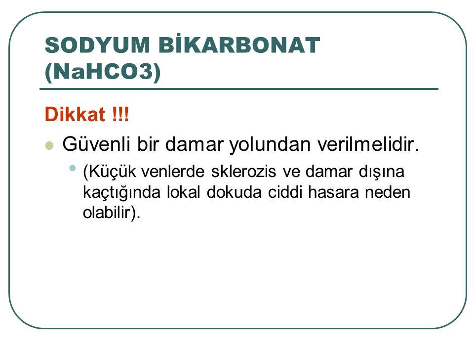 SODYUM BİKARBONAT (NaHCO3)  Dikkat !!! Güvenli bir damar yolundan verilmelidir. (Küçük venlerde sklerozis ve damar dışına kaçtığında lokal dokuda cid