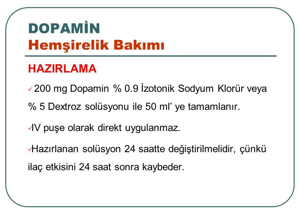 DOPAMİN Hemşirelik Bakımı HAZIRLAMA 200 mg Dopamin % 0.9 İzotonik Sodyum Klorür veya % 5 Dextroz solüsyonu ile 50 ml' ye tamamlanır. IV puşe olarak di