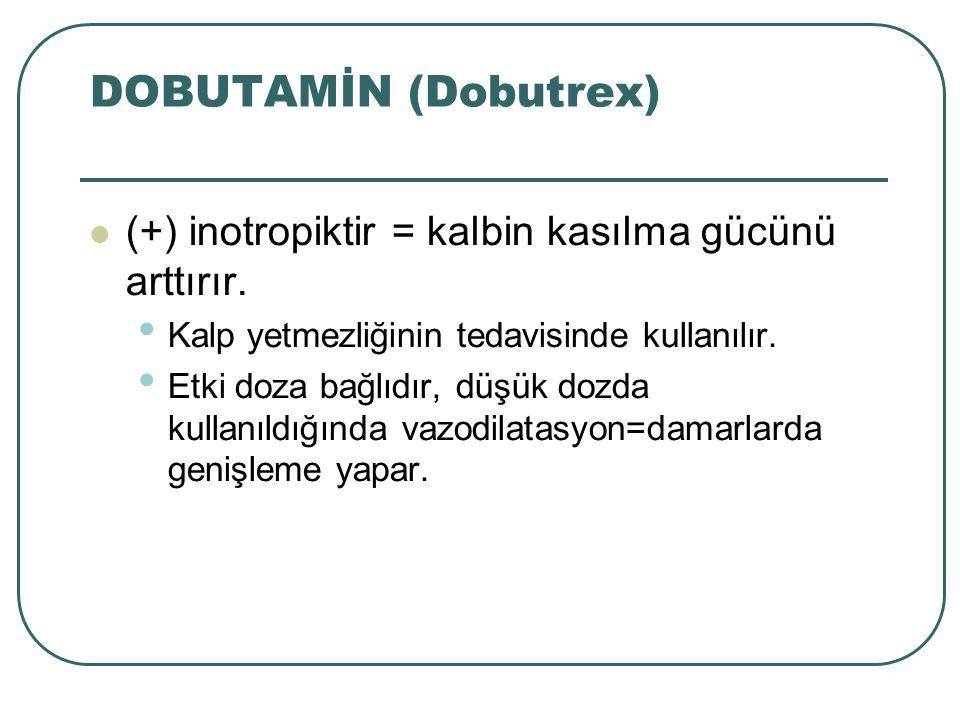 DOBUTAMİN (Dobutrex) (+) inotropiktir = kalbin kasılma gücünü arttırır. Kalp yetmezliğinin tedavisinde kullanılır. Etki doza bağlıdır, düşük dozda kul