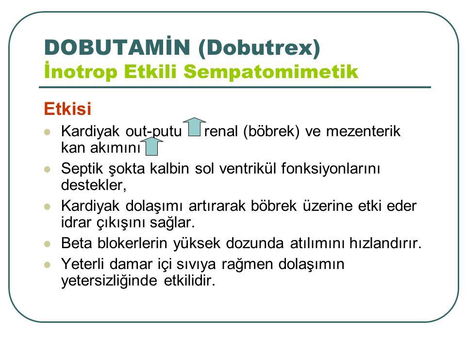 DOBUTAMİN (Dobutrex) İnotrop Etkili Sempatomimetik Etkisi Kardiyak out-putu renal (böbrek) ve mezenterik kan akımını Septik şokta kalbin sol ventrikül