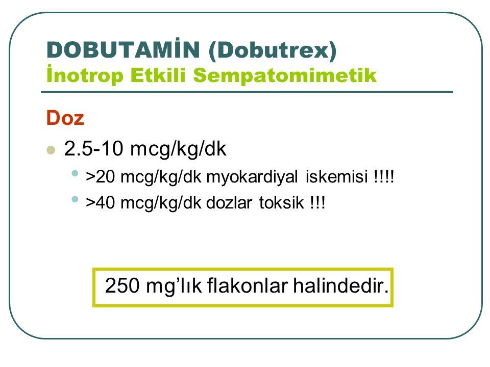 DOBUTAMİN (Dobutrex) İnotrop Etkili Sempatomimetik Doz 2.5-10 mcg/kg/dk >20 mcg/kg/dk myokardiyal iskemisi !!!! >40 mcg/kg/dk dozlar toksik !!! 250 mg