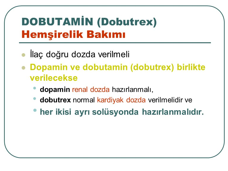 DOBUTAMİN (Dobutrex) Hemşirelik Bakımı İlaç doğru dozda verilmeli Dopamin ve dobutamin (dobutrex) birlikte verilecekse dopamin renal dozda hazırlanmal