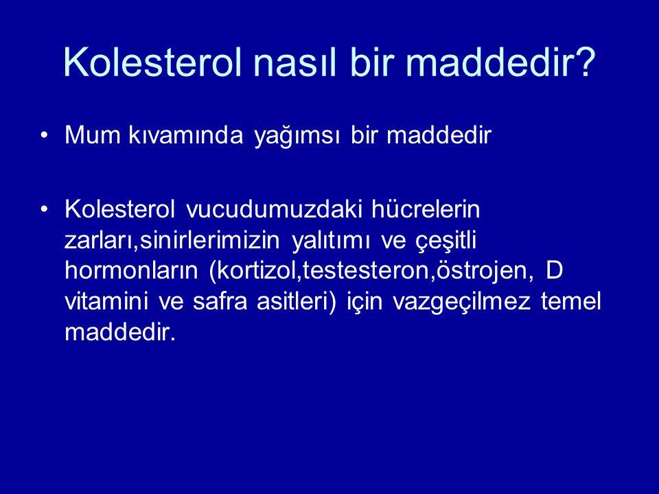 Kolesterol nasıl bir maddedir? Mum kıvamında yağımsı bir maddedir Kolesterol vucudumuzdaki hücrelerin zarları,sinirlerimizin yalıtımı ve çeşitli hormo