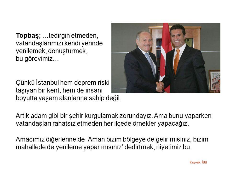 Topbaş; …tedirgin etmeden, vatandaşlarımızı kendi yerinde yenilemek, dönüştürmek, bu görevimiz… Çünkü İstanbul hem deprem riski taşıyan bir kent, hem de insani boyutta yaşam alanlarına sahip değil.