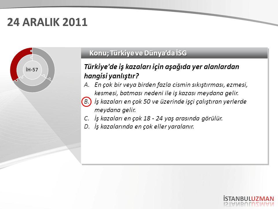 Konu; Türkiye ve Dünya'da İSG Türkiye'de iş kazaları için aşağıda yer alanlardan hangisi yanlıştır? A.En çok bir veya birden fazla cismin sıkıştırması