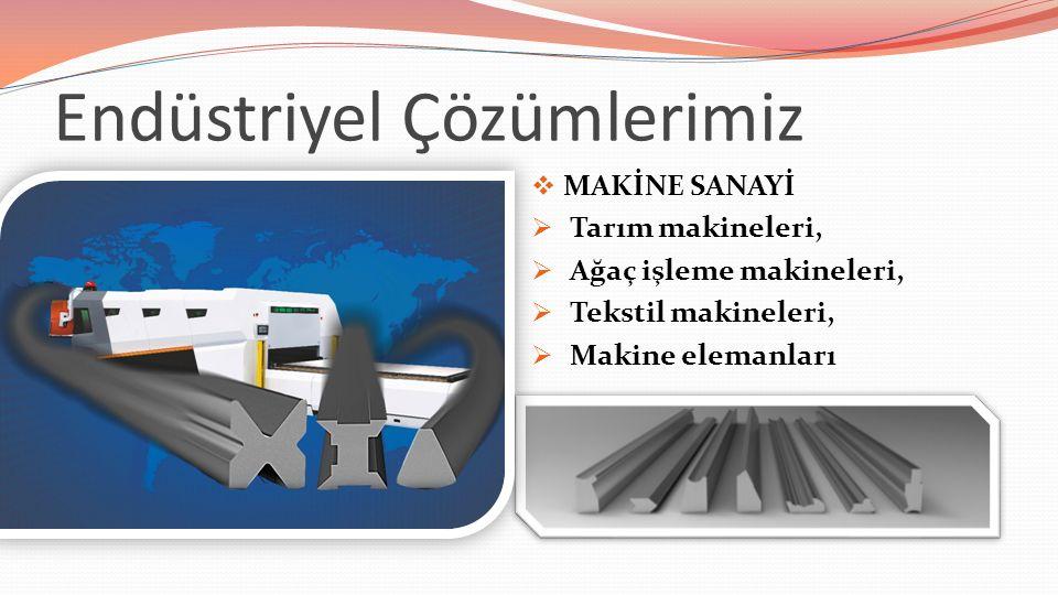 Endüstriyel Çözümlerimiz  MAKİNE SANAYİ  Tarım makineleri,  Ağaç işleme makineleri,  Tekstil makineleri,  Makine elemanları