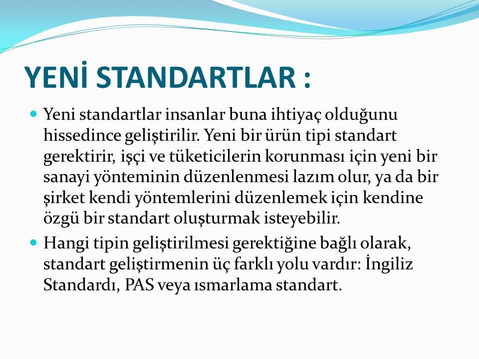YENİ STANDARTLAR : Yeni standartlar insanlar buna ihtiyaç olduğunu hissedince geliştirilir. Yeni bir ürün tipi standart gerektirir, işçi ve tüketicile