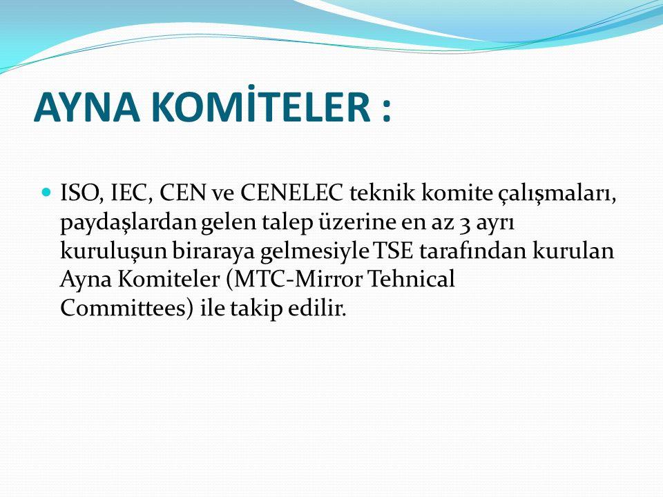 AYNA KOMİTELER : ISO, IEC, CEN ve CENELEC teknik komite çalışmaları, paydaşlardan gelen talep üzerine en az 3 ayrı kuruluşun biraraya gelmesiyle TSE tarafından kurulan Ayna Komiteler (MTC-Mirror Tehnical Committees) ile takip edilir.