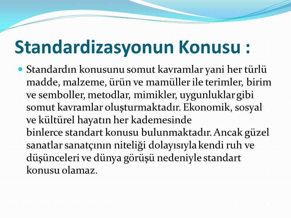 Standardizasyonun Konusu : Standardın konusunu somut kavramlar yani her türlü madde, malzeme, ürün ve mamüller ile terimler, birim ve semboller, metodlar, mimikler, uygunluklar gibi somut kavramlar oluşturmaktadır.