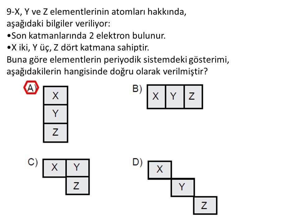 9-X, Y ve Z elementlerinin atomları hakkında, aşağıdaki bilgiler veriliyor: Son katmanlarında 2 elektron bulunur.