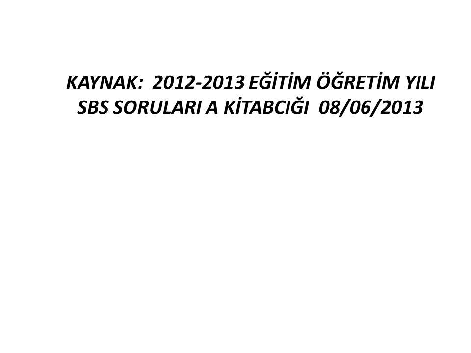 KAYNAK: 2012-2013 EĞİTİM ÖĞRETİM YILI SBS SORULARI A KİTABCIĞI 08/06/2013
