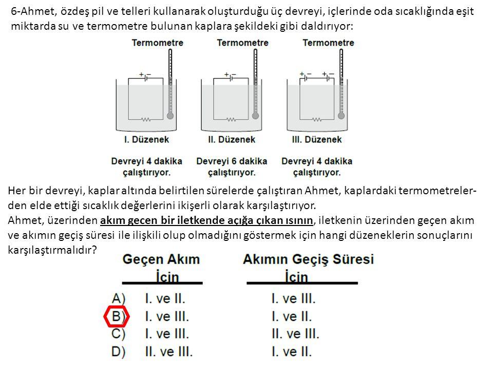 6-Ahmet, özdeş pil ve telleri kullanarak oluşturduğu üç devreyi, içlerinde oda sıcaklığında eşit miktarda su ve termometre bulunan kaplara şekildeki gibi daldırıyor: Her bir devreyi, kaplar altında belirtilen sürelerde çalıştıran Ahmet, kaplardaki termometreler- den elde ettiği sıcaklık değerlerini ikişerli olarak karşılaştırıyor.