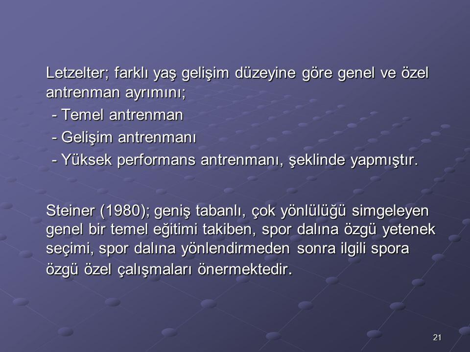 21 Letzelter; farklı yaş gelişim düzeyine göre genel ve özel antrenman ayrımını; - Temel antrenman - Gelişim antrenmanı - Yüksek performans antrenmanı, şeklinde yapmıştır.