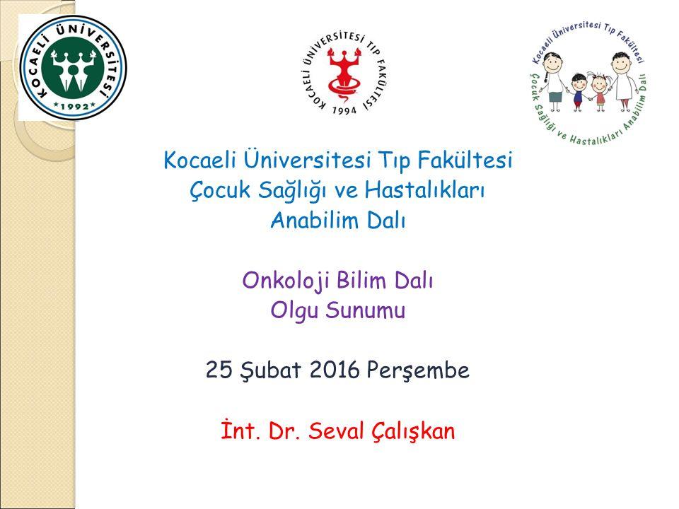Kocaeli Üniversitesi Tıp Fakültesi Çocuk Sağlığı ve Hastalıkları Anabilim Dalı Onkoloji Bilim Dalı Olgu Sunumu 25 Şubat 2016 Perşembe İnt.