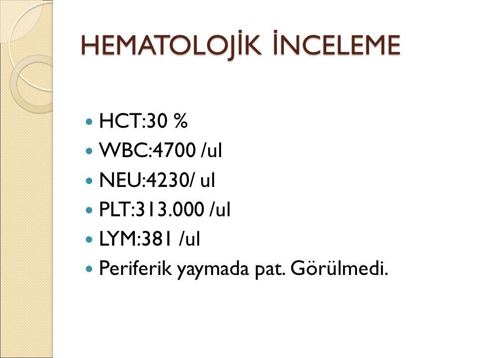HEMATOLOJ İ K İ NCELEME HCT:30 % WBC:4700 /ul NEU:4230/ ul PLT:313.000 /ul LYM:381 /ul Periferik yaymada pat. Görülmedi.