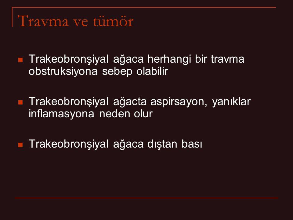 Travma ve tümör Trakeobronşiyal ağaca herhangi bir travma obstruksiyona sebep olabilir Trakeobronşiyal ağacta aspirsayon, yanıklar inflamasyona neden olur Trakeobronşiyal ağaca dıştan bası