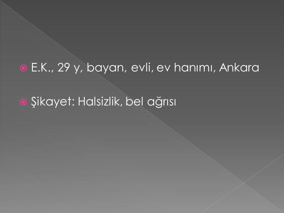  E.K., 29 y, bayan, evli, ev hanımı, Ankara  Şikayet: Halsizlik, bel ağrısı