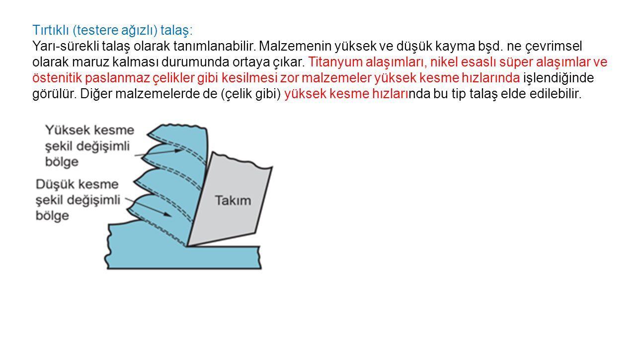 Tırtıklı (testere ağızlı) talaş: Yarı-sürekli talaş olarak tanımlanabilir.