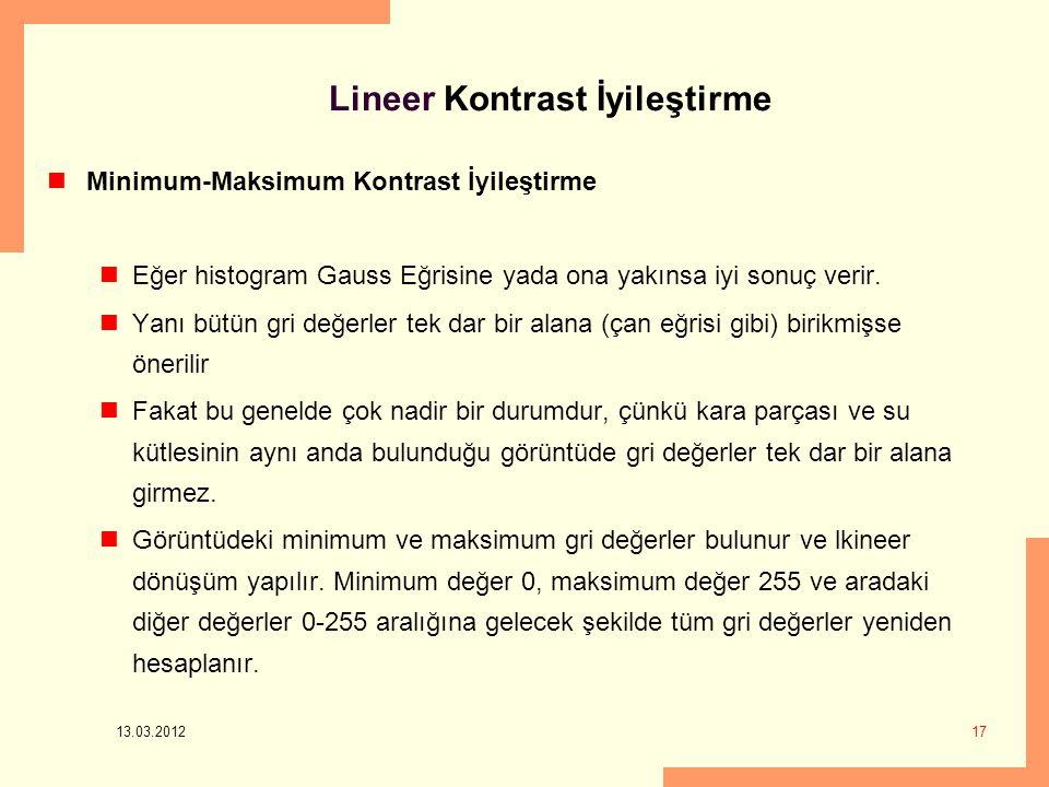 13.03.2012 17 Lineer Kontrast İyileştirme Minimum-Maksimum Kontrast İyileştirme Eğer histogram Gauss Eğrisine yada ona yakınsa iyi sonuç verir.