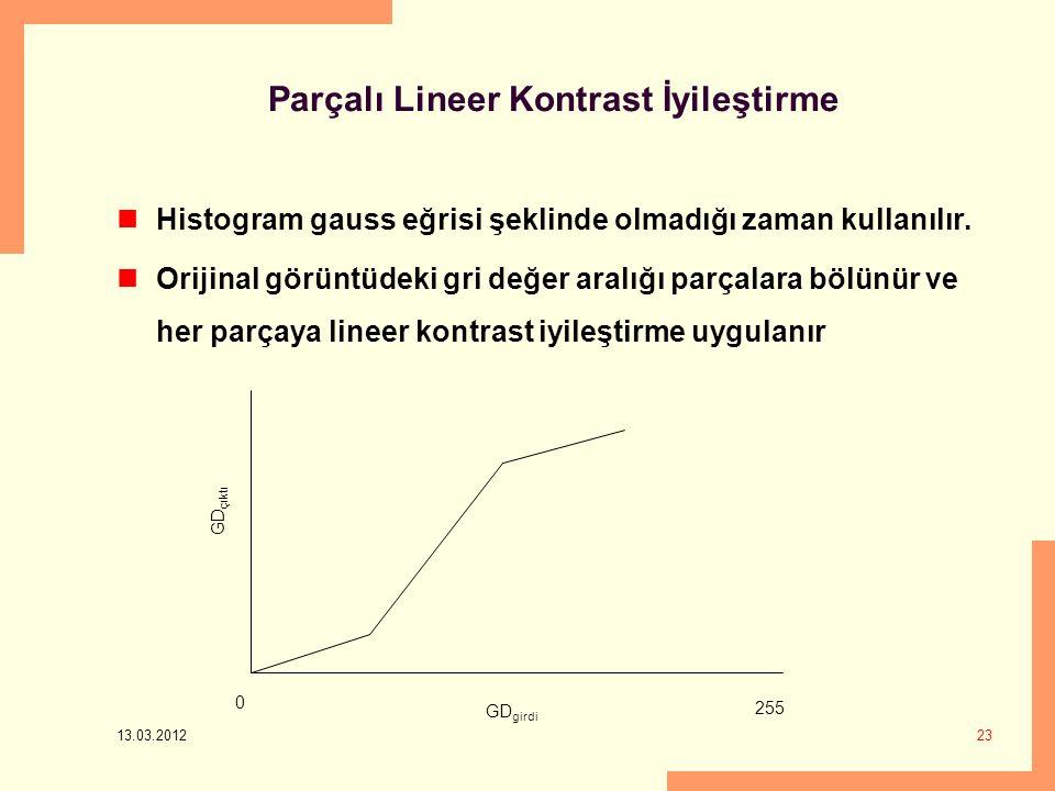 13.03.2012 23 Parçalı Lineer Kontrast İyileştirme Histogram gauss eğrisi şeklinde olmadığı zaman kullanılır.