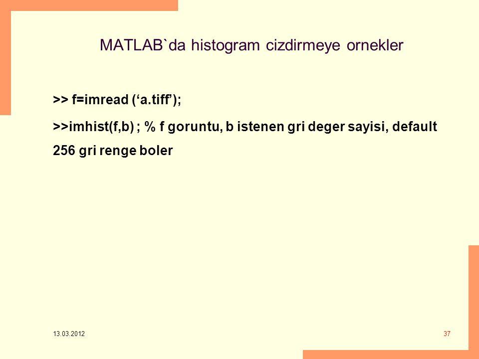 MATLAB`da histogram cizdirmeye ornekler >> f=imread ('a.tiff'); >>imhist(f,b) ; % f goruntu, b istenen gri deger sayisi, default 256 gri renge boler 13.03.2012 37