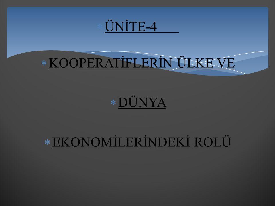  ÜNİTE-4  KOOPERATİFLERİN ÜLKE VE  DÜNYA  EKONOMİLERİNDEKİ ROLÜ