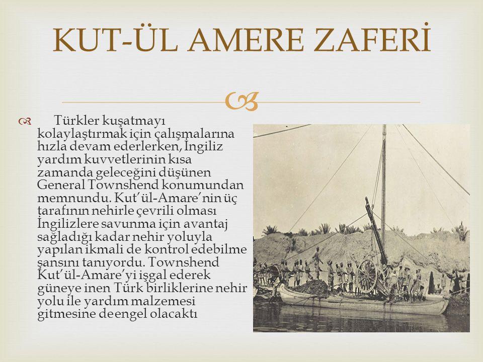   Türkler kuşatmayı kolaylaştırmak için çalışmalarına hızla devam ederlerken, İngiliz yardım kuvvetlerinin kısa zamanda geleceğini düşünen General Townshend konumundan memnundu.