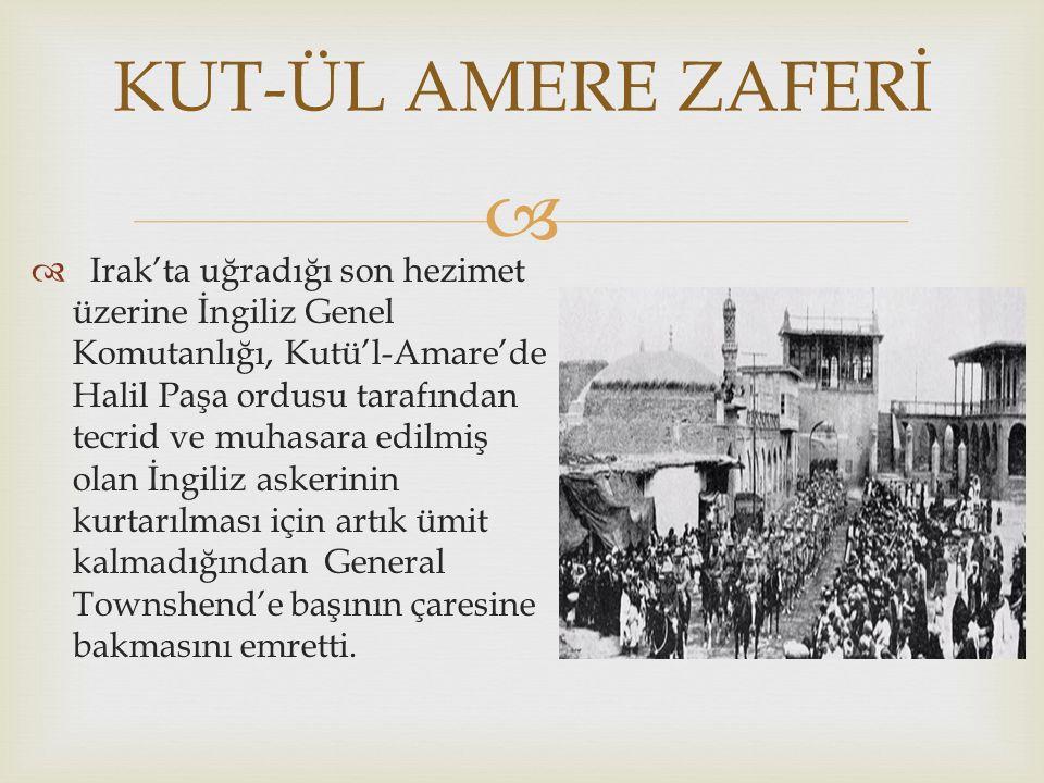   Irak'ta uğradığı son hezimet üzerine İngiliz Genel Komutanlığı, Kutü'l-Amare'de Halil Paşa ordusu tarafından tecrid ve muhasara edilmiş olan İngil