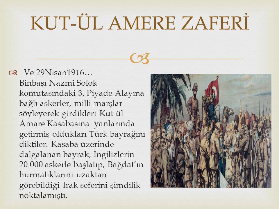   Ve 29Nisan1916… Binbaşı Nazmi Solok komutasındaki 3. Piyade Alayına bağlı askerler, milli marşlar söyleyerek girdikleri Kut ül Amare Kasabasına ya