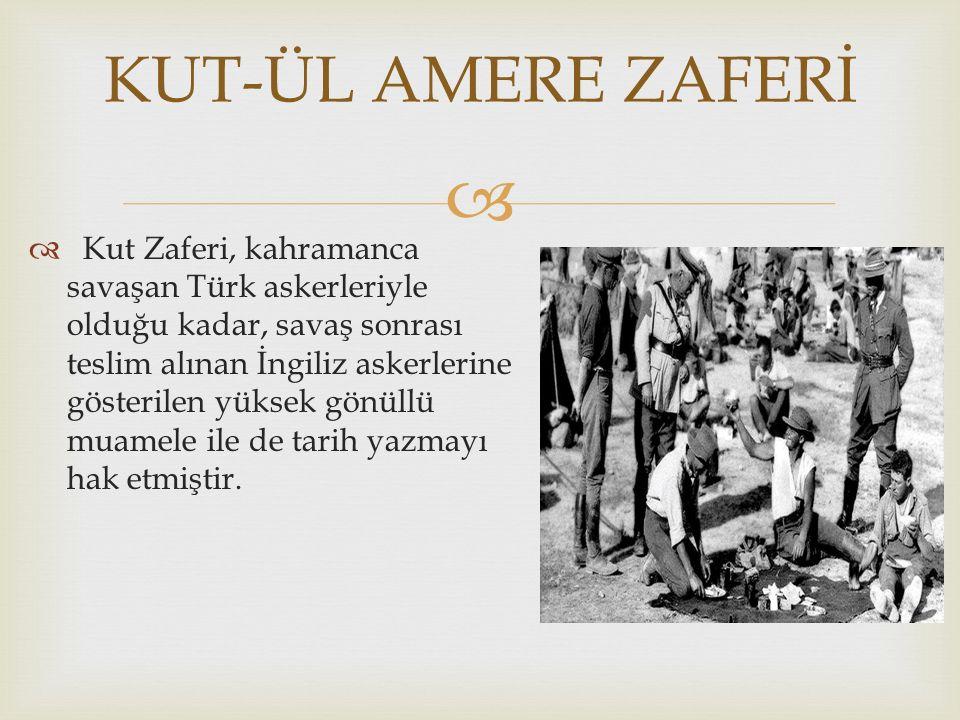   Kut Zaferi, kahramanca savaşan Türk askerleriyle olduğu kadar, savaş sonrası teslim alınan İngiliz askerlerine gösterilen yüksek gönüllü muamele i