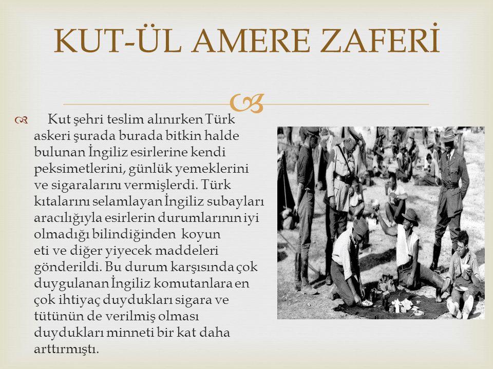   Kut şehri teslim alınırken Türk askeri şurada burada bitkin halde bulunan İngiliz esirlerine kendi peksimetlerini, günlük yemeklerini ve sigaralarını vermişlerdi.