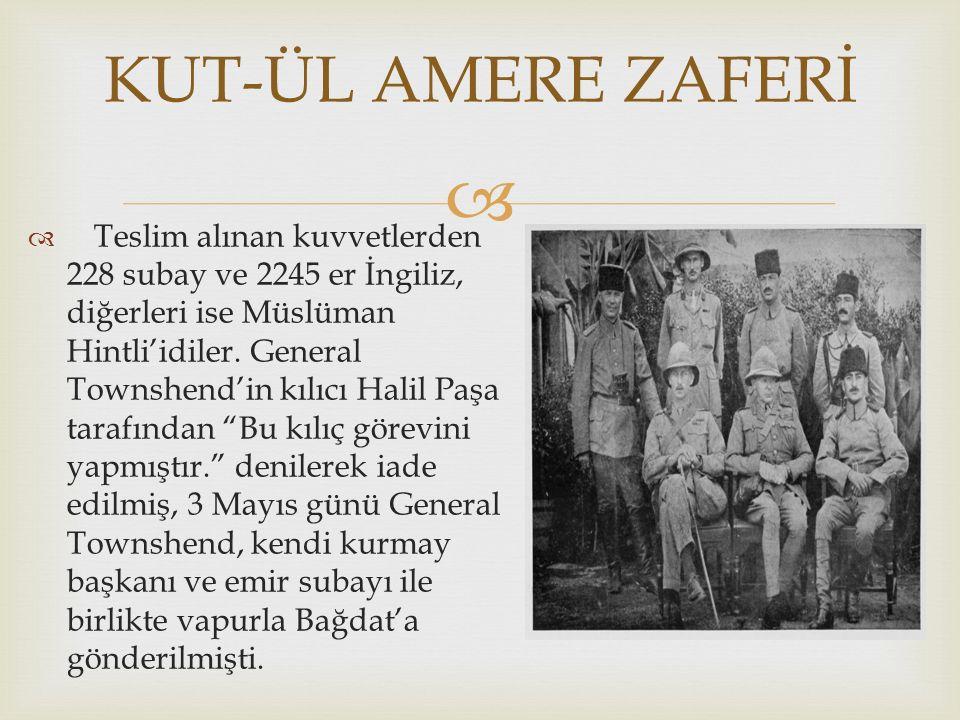 """  Teslim alınan kuvvetlerden 228 subay ve 2245 er İngiliz, diğerleri ise Müslüman Hintli'idiler. General Townshend'in kılıcı Halil Paşa tarafından """""""