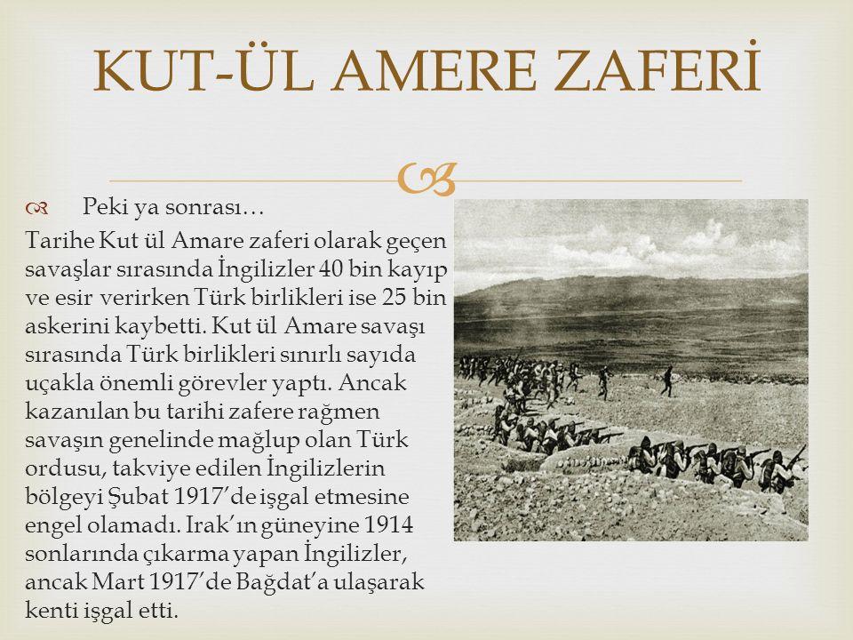   Peki ya sonrası… Tarihe Kut ül Amare zaferi olarak geçen savaşlar sırasında İngilizler 40 bin kayıp ve esir verirken Türk birlikleri ise 25 bin askerini kaybetti.