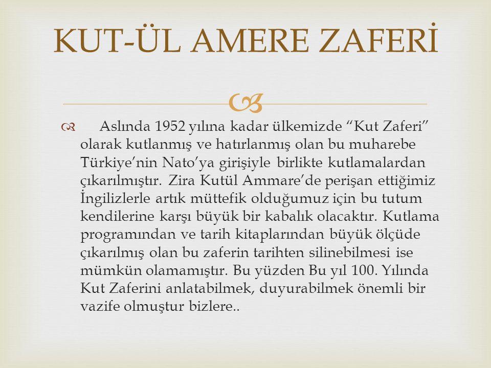   Bir süre ders kitaplarında unutulmuş olsa da, gerek Türk tarihinde gerekse de İngilizlerin hafızasında unutulması mümkün olmayan izler bırakan Kahraman Kut'ül Amare Şehitlerimizi bir kez daha minnet ve saygıyla anıyoruz… KUT-ÜL AMERE ZAFERİ