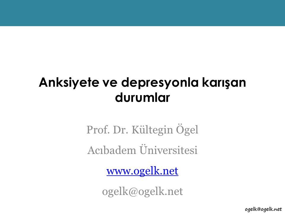 Anksiyete ve depresyonla karışan durumlar Prof. Dr. Kültegin Ögel Acıbadem Üniversitesi www.ogelk.net ogelk@ogelk.net