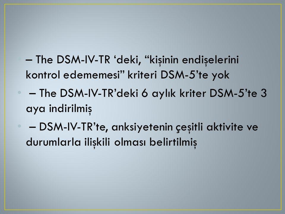 """– The DSM-IV-TR 'deki, """"kişinin endişelerini kontrol edememesi"""" kriteri DSM-5'te yok – The DSM-IV-TR'deki 6 aylık kriter DSM-5'te 3 aya indirilmiş – D"""
